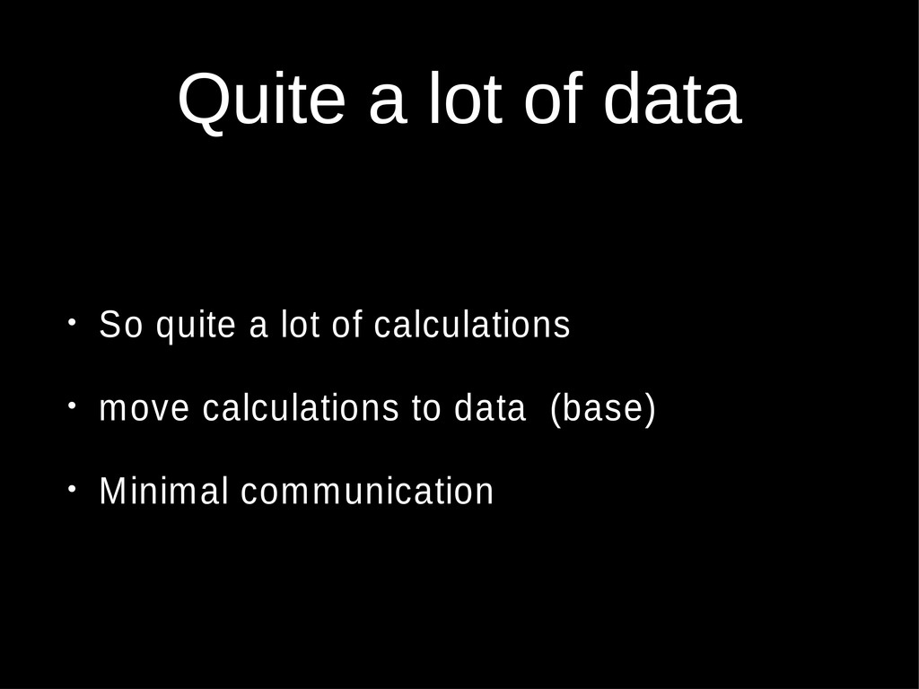 Quite a lot of data • So quite a lot of calcula...