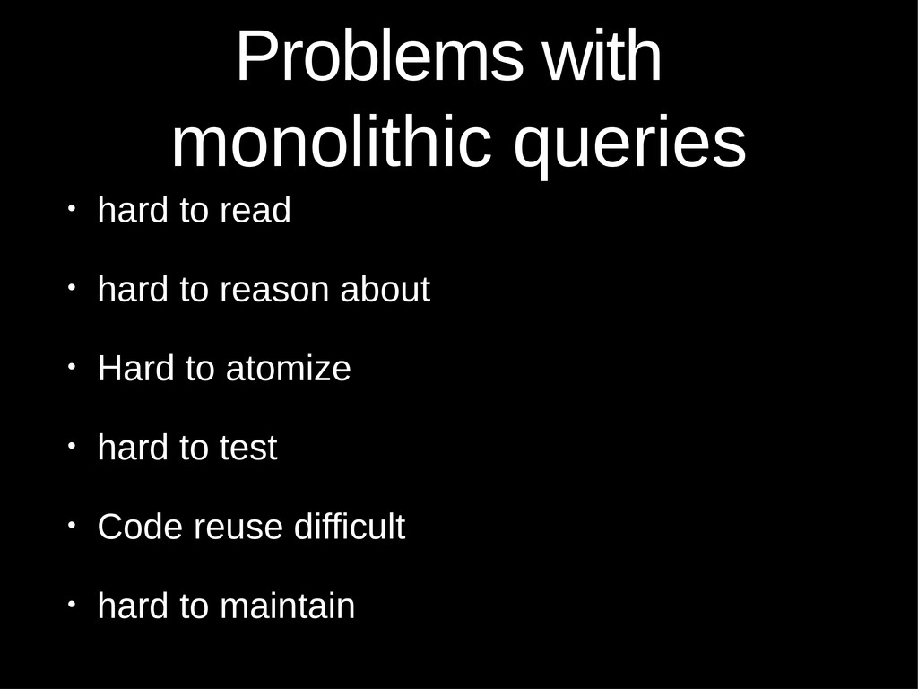 Problems with monolithic queries • hard to read...