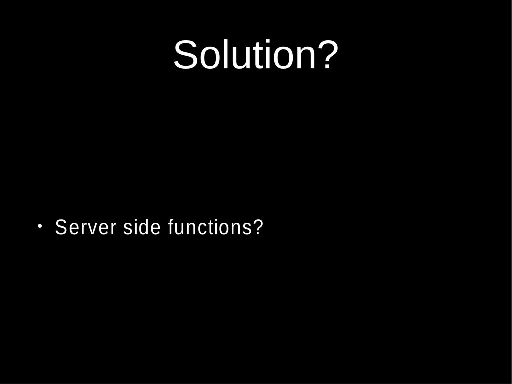 Solution? • Server side functions?