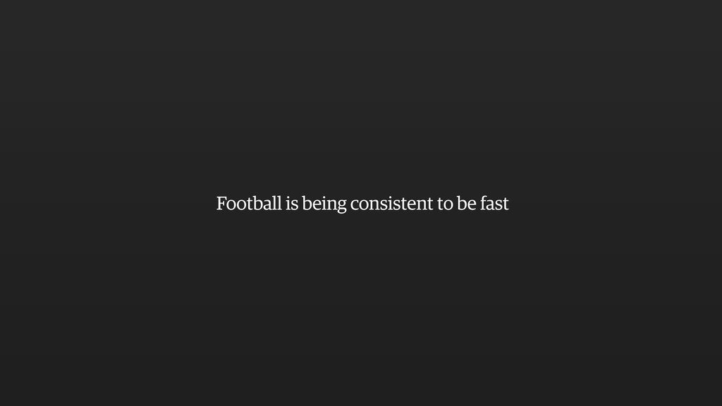 Football is being consistent to be fast