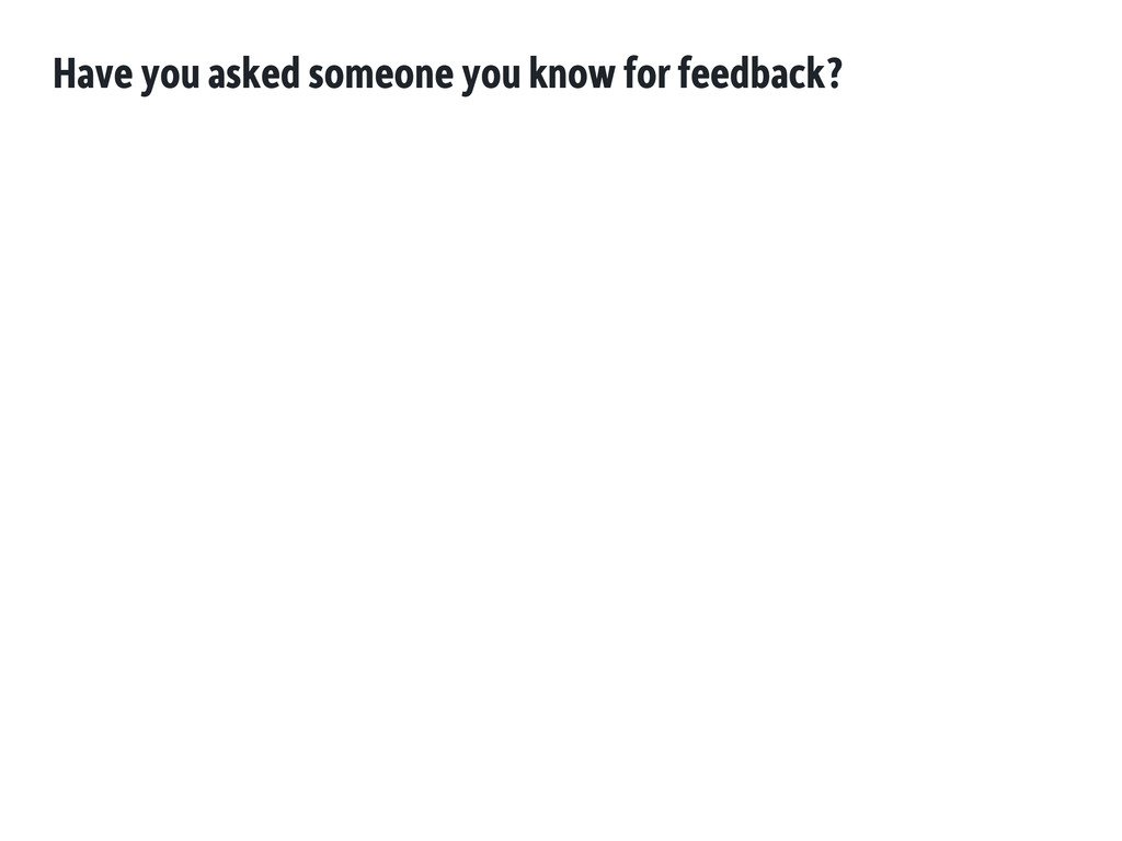 Have you asked someone you know for feedback?