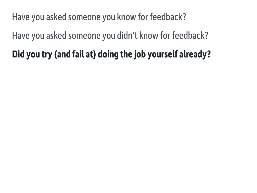 Have you asked someone you know for feedback? H...