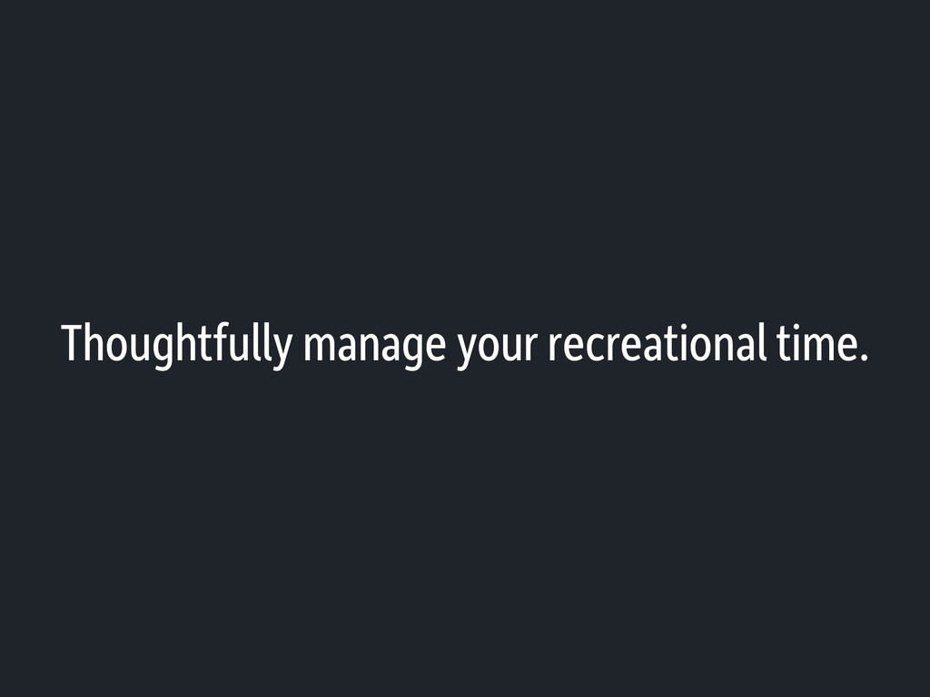 Thoughtfully manage your recreational time.