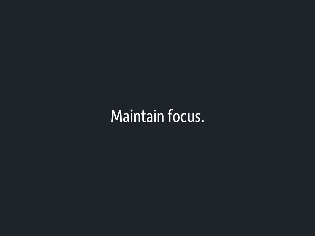 Maintain focus.