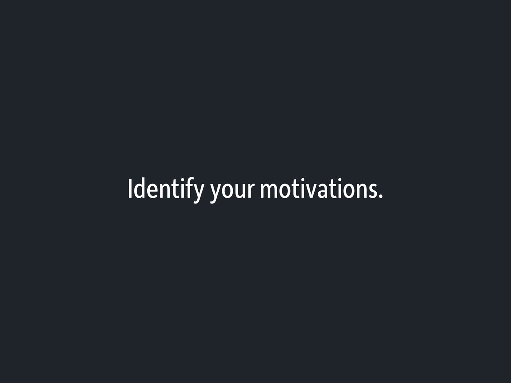 Identify your motivations.