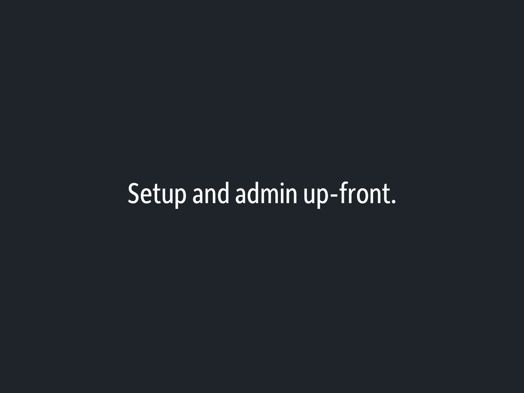 Setup and admin up-front.