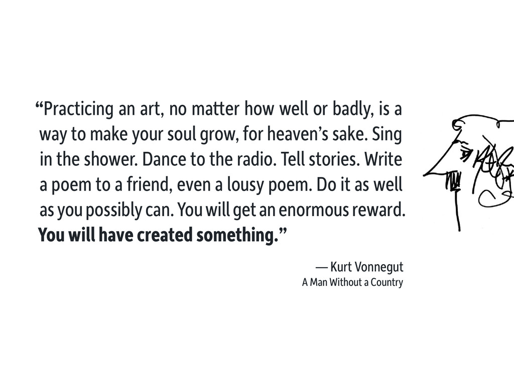 """Practicing an art, no matter how well or badly..."