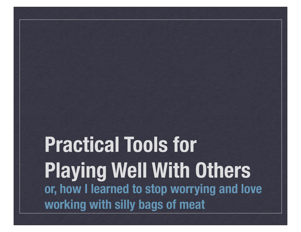 Practical Tools for Playing Well With Others or...