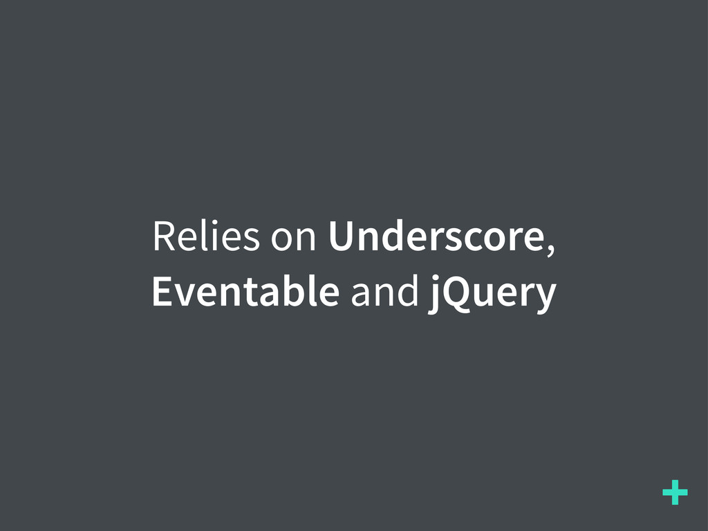 + Relies on Underscore, Eventable and jQuery