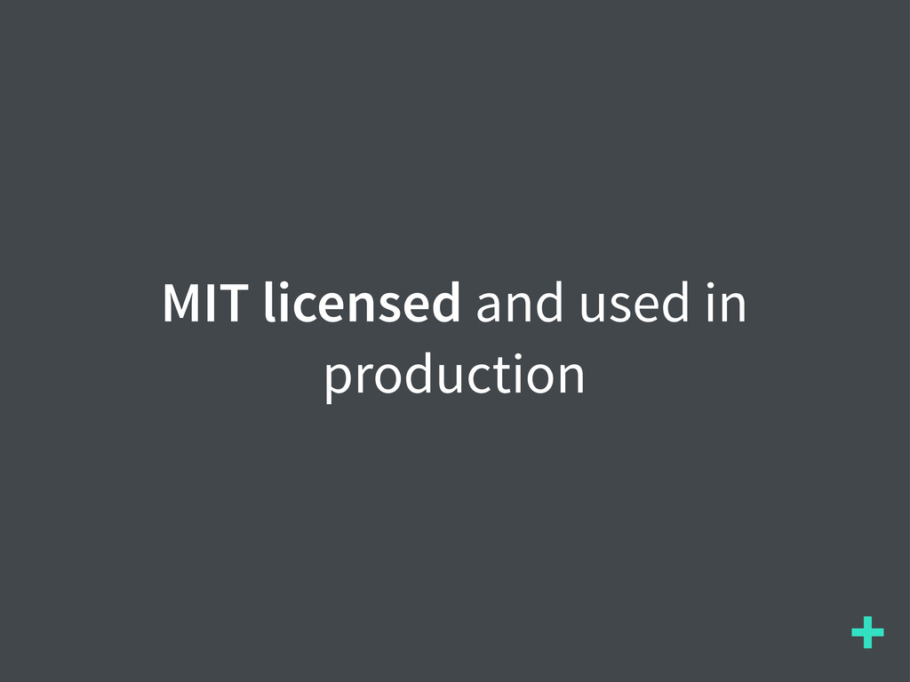 + MIT licensed and used in production