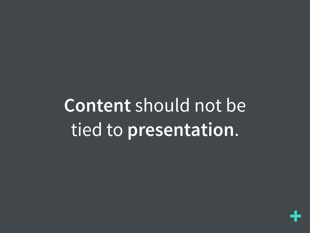 + Content should not be tied to presentation.