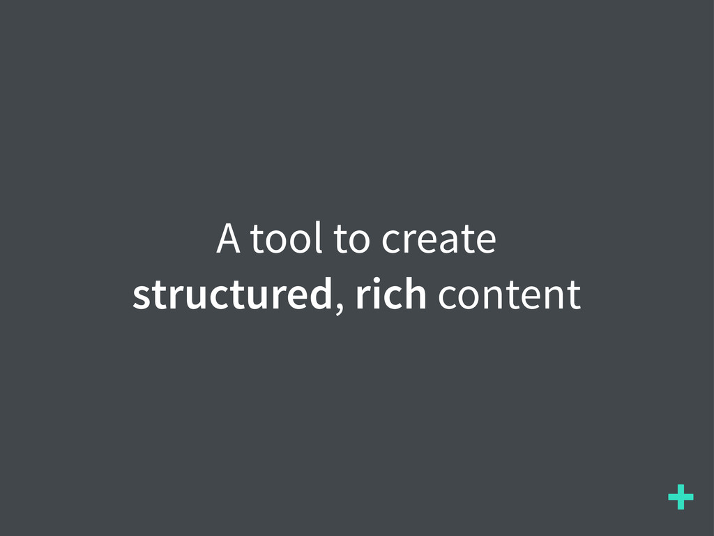 + A tool to create structured, rich content