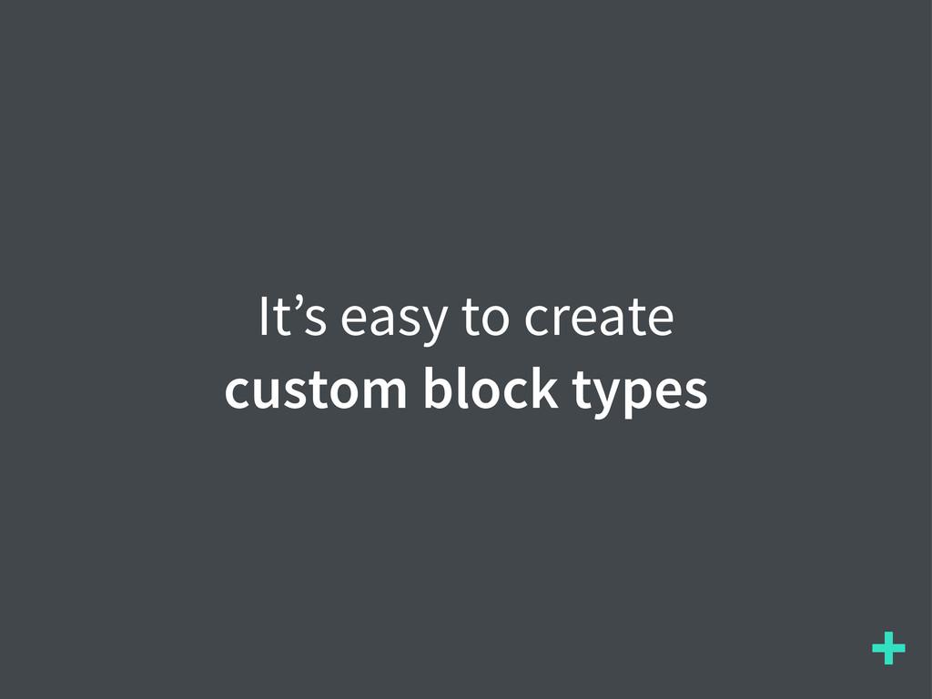 + It's easy to create custom block types