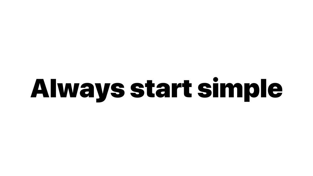 Always start simple