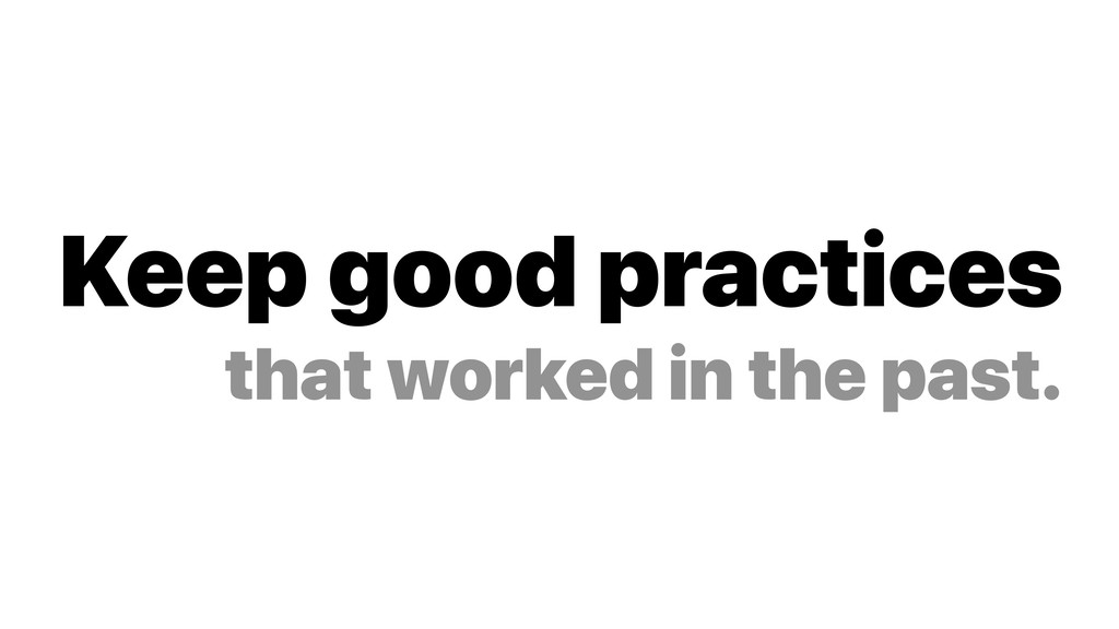 Keep good practices that worked in the past.