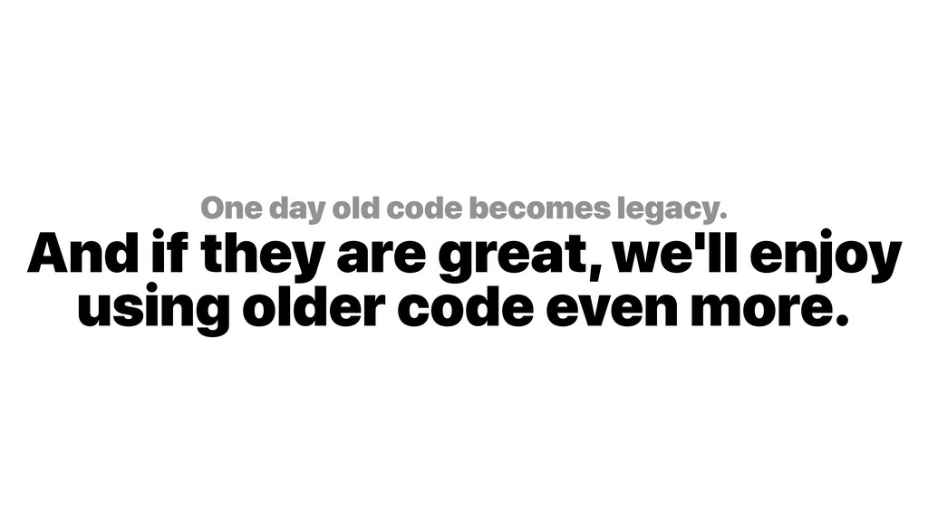One day old code becomes legacy. And if they a...