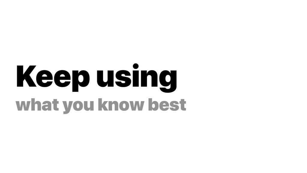 Keep using what you know best