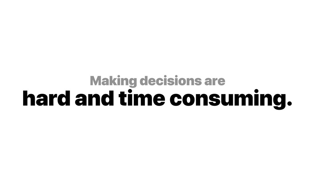 Making decisions are hard and time consuming.