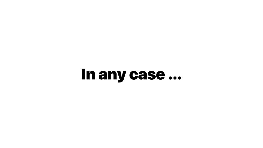 In any case ...