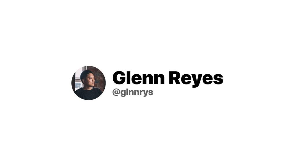 Glenn Reyes @glnnrys