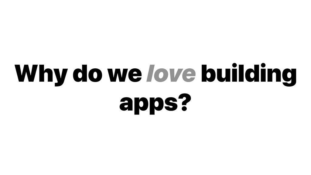 Why do we love building apps?