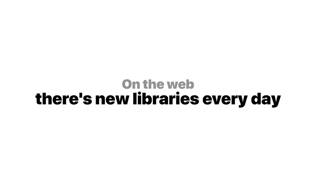 On the web there's new libraries every day