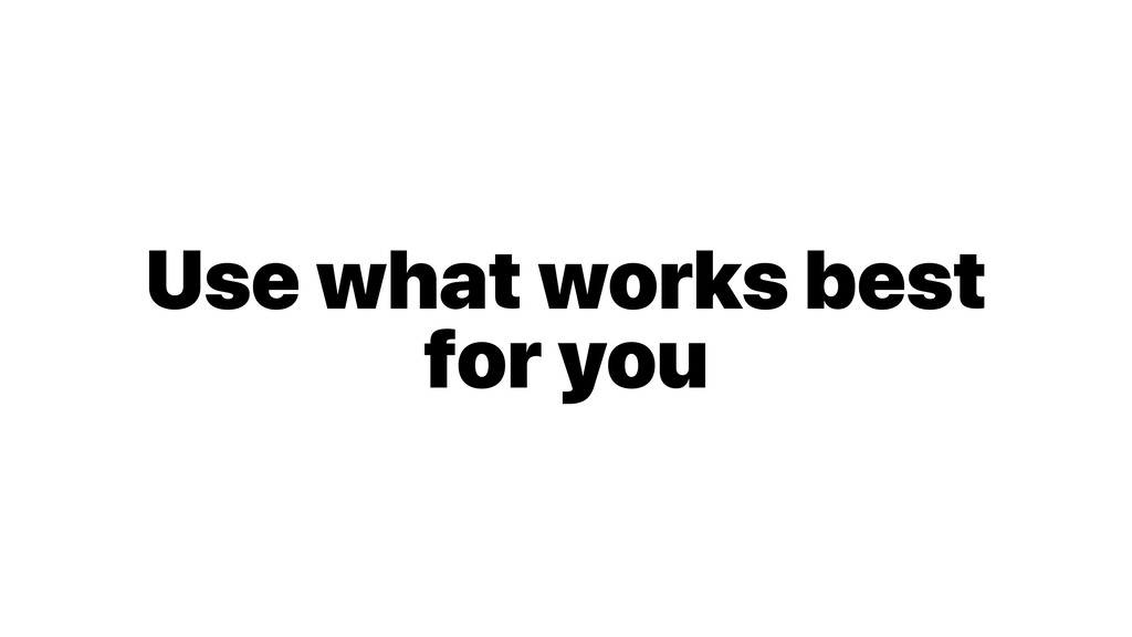 Use what works best for you