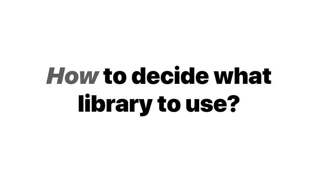 How to decide what library to use?