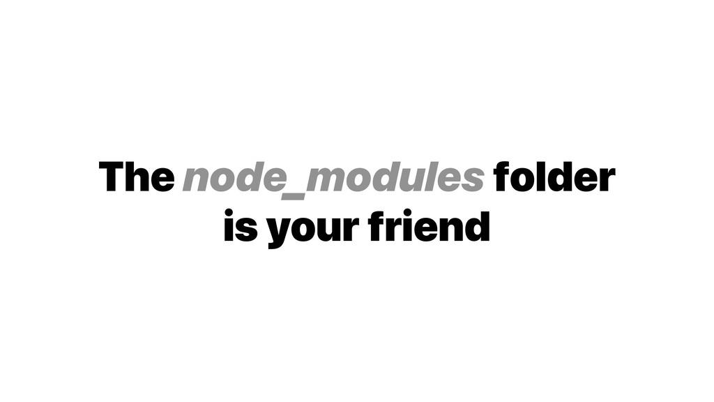 The node_modules folder is your friend