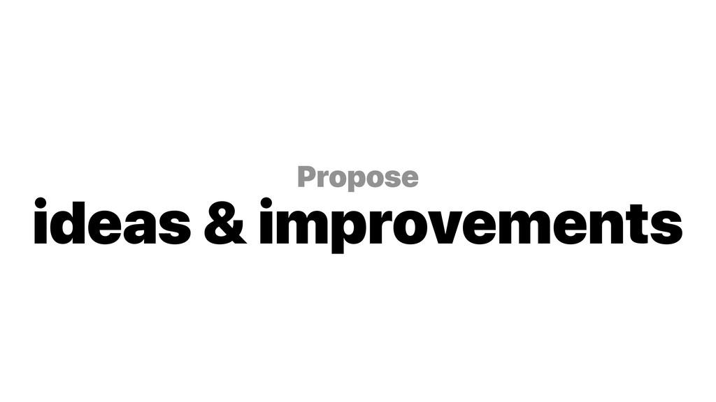 Propose ideas & improvements