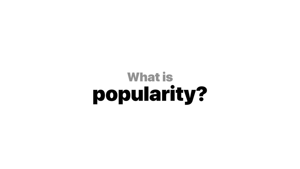 What is popularity?
