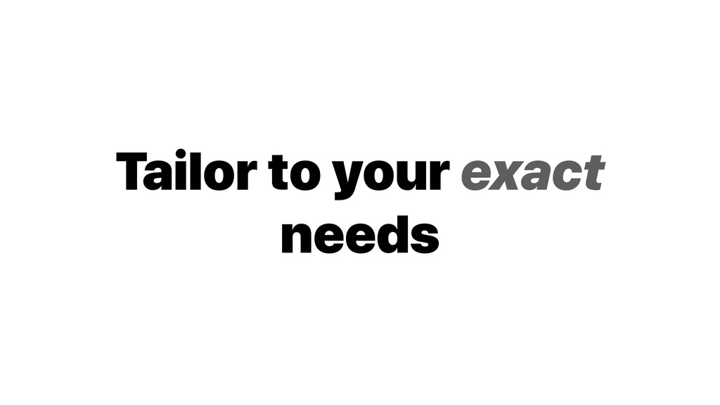 Tailor to your exact needs
