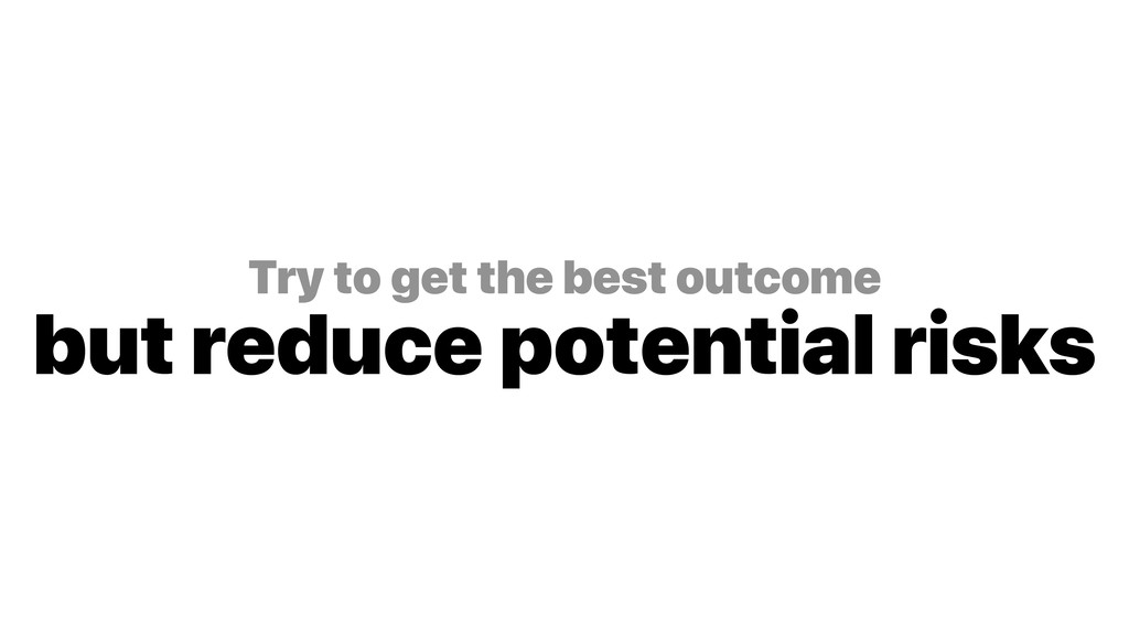 Try to get the best outcome but reduce potenti...
