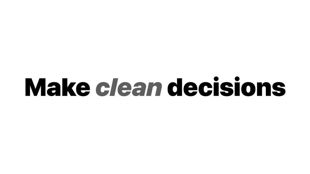 Make clean decisions