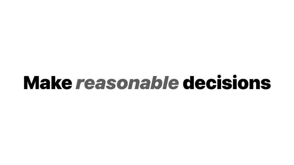 Make reasonable decisions