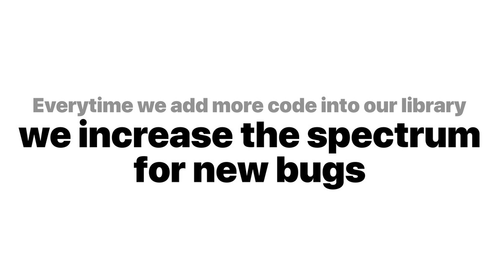 Everytime we add more code into our library we...