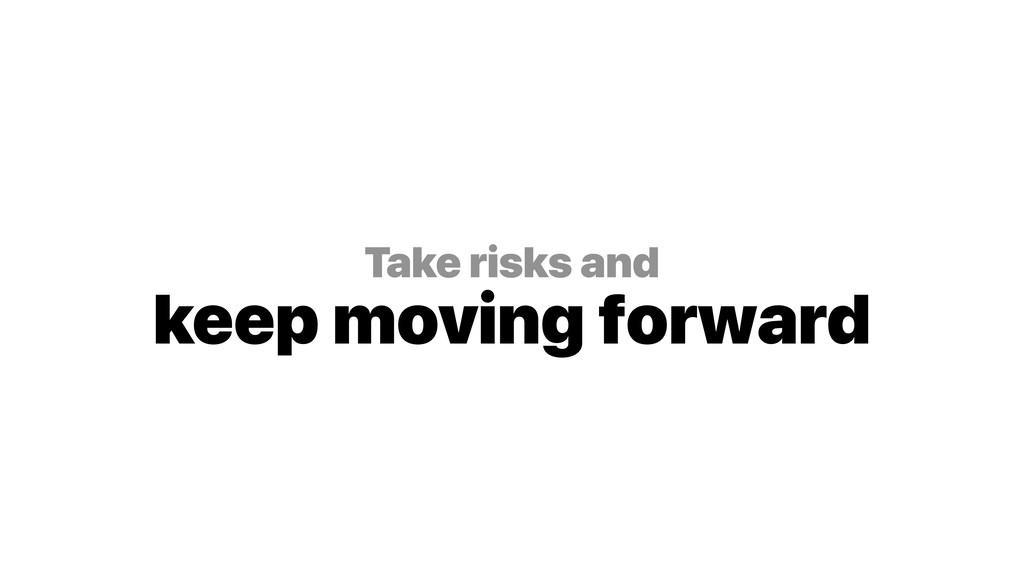 Take risks and keep moving forward