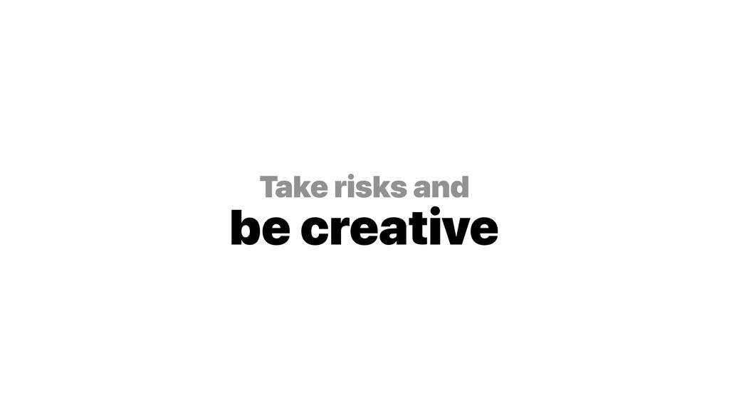 Take risks and be creative
