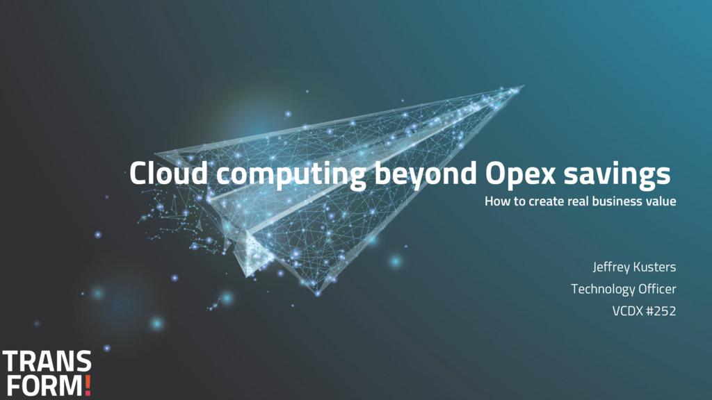 Cloud computing beyond Opex savings How to crea...