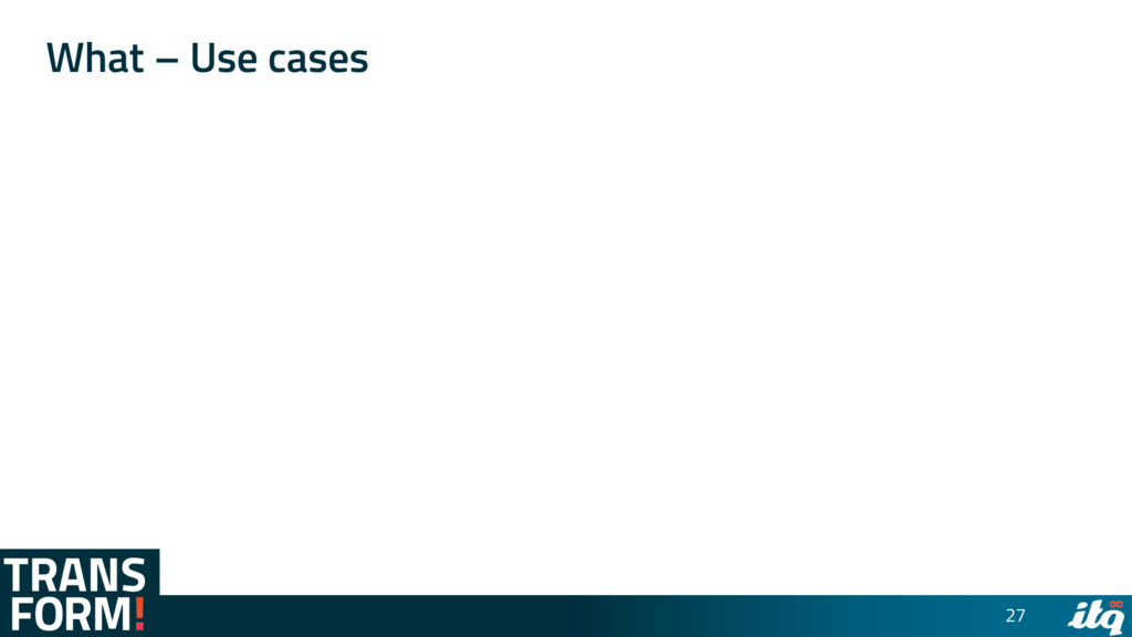 What – Use cases 27