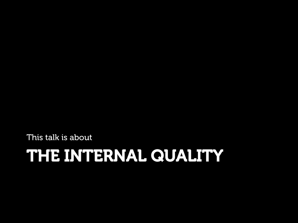 THE INTERNAL QUALITY This talk is about