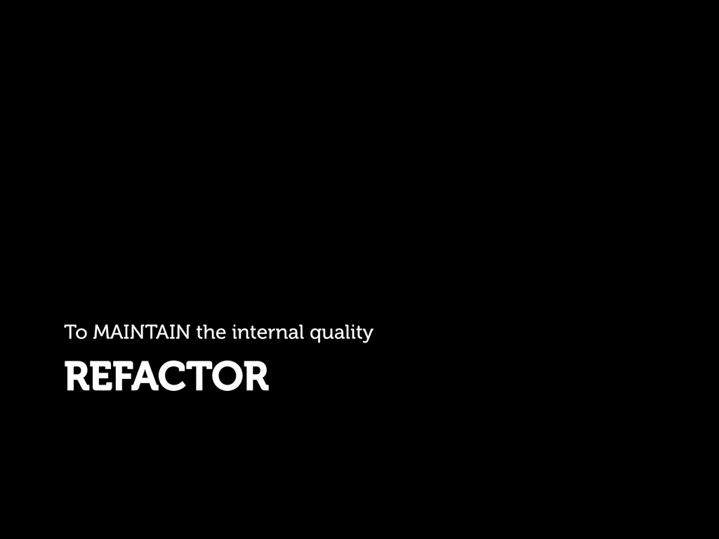 REFACTOR To MAINTAIN the internal quality
