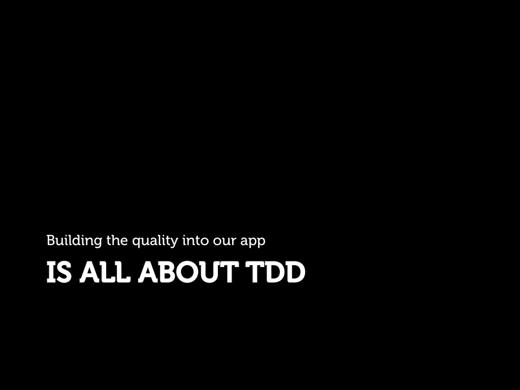 IS ALL ABOUT TDD Building the quality into our ...