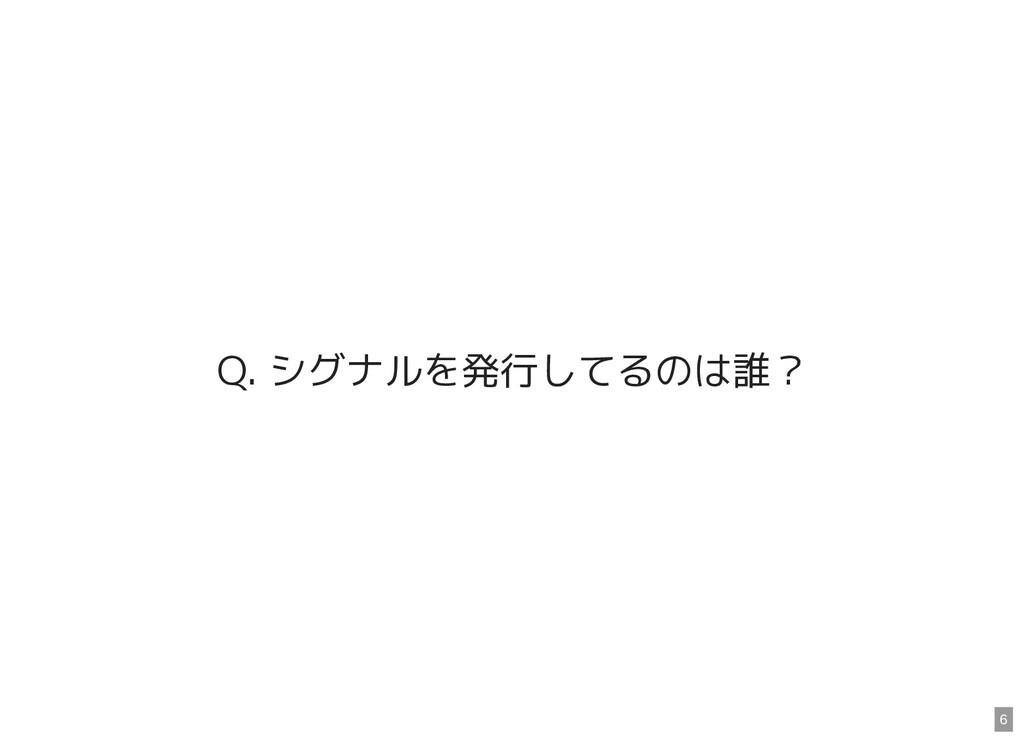Q. シグナルを発行してるのは誰? 6