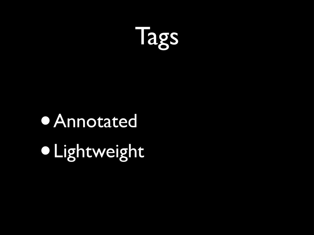 Tags •Annotated •Lightweight