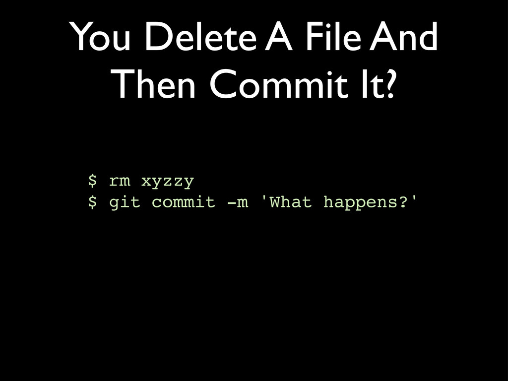 You Delete A File And Then Commit It? $ rm xyzz...