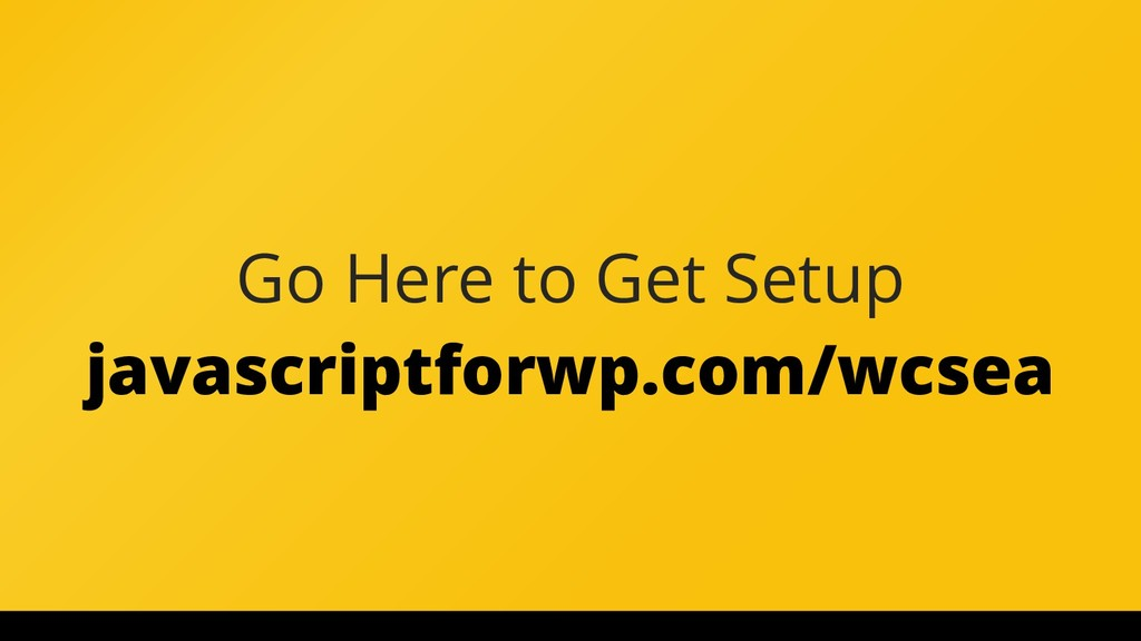 Go Here to Get Setup javascriptforwp.com/wcsea