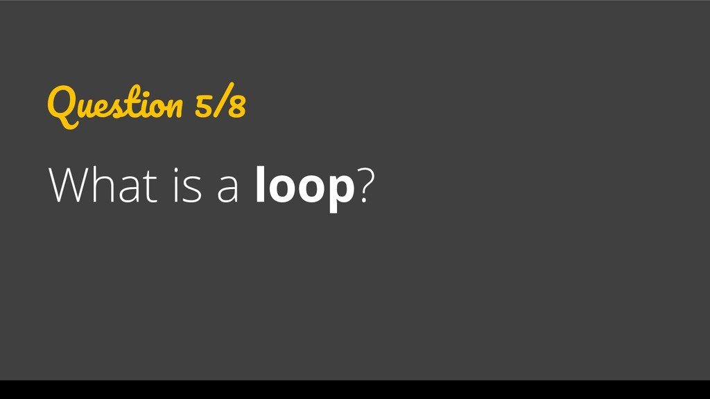 Question 5/8 What is a loop?