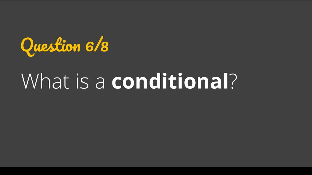 Question 6/8 What is a conditional?