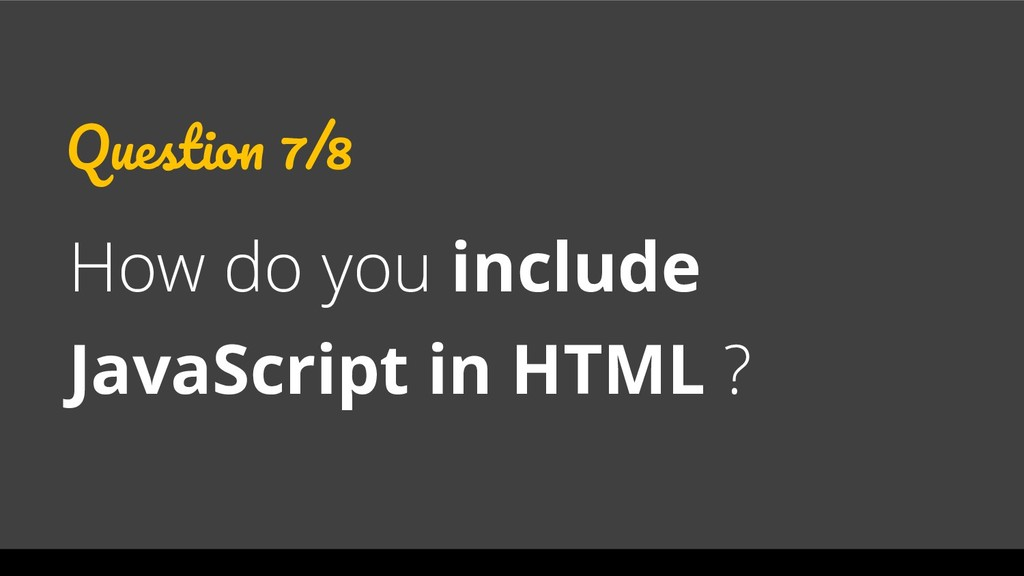 Question 7/8 How do you include JavaScript in H...